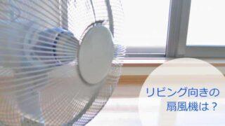 リビング向きの扇風機は山善かアイリスオーヤマで決まり!
