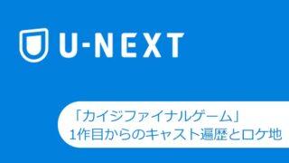 【U-NEXT】「カイジファイナルゲーム」7月15日に配信開始。1作目からのキャスト遍歴とロケ地あれこれ