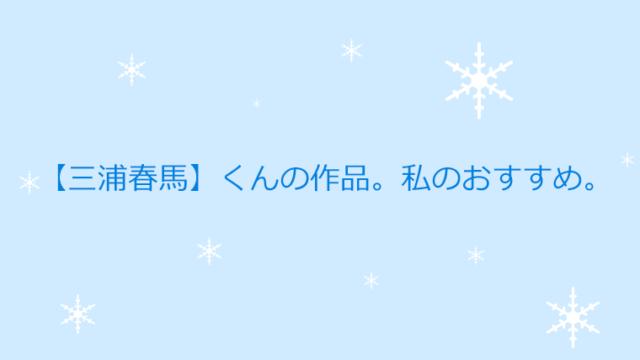 【三浦春馬】くんの作品。私のおすすめ。